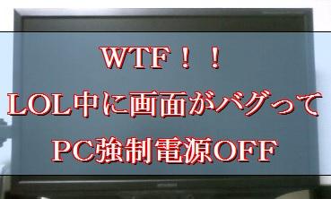 lolプレイ中に画面がバグりPCの電源が強制的にOFFへ